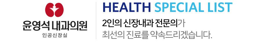 윤영석내과 부설:인공신장실 HEA:TH SPECIAL LIST 2인의 신장내과 전문의가 최선의 진료를 약속드리겠습니다.